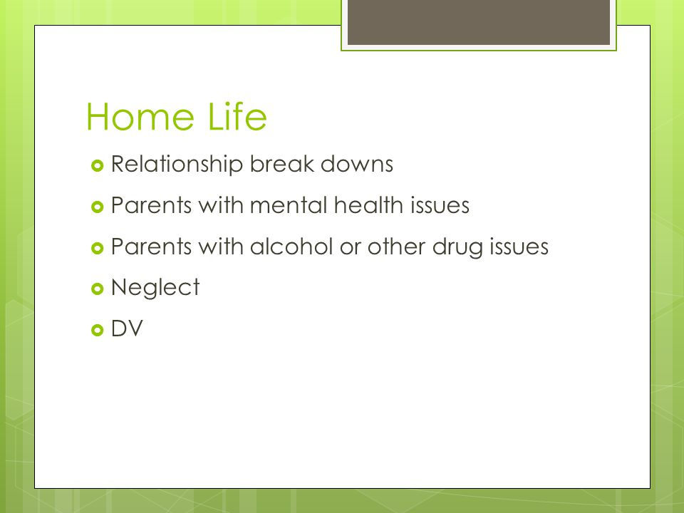 Home Life RRelationship break downs PParents with mental health issues PParents with alcohol or other drug issues NNeglect DDV