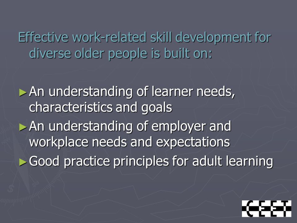 Effective work-related skill development for diverse older people is built on: ► An understanding of learner needs, characteristics and goals ► An understanding of employer and workplace needs and expectations ► Good practice principles for adult learning