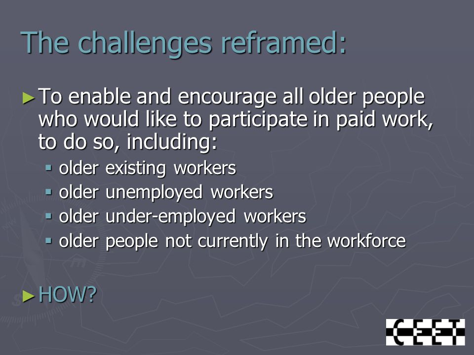 The challenges reframed: ► To enable and encourage all older people who would like to participate in paid work, to do so, including:  older existing workers  older unemployed workers  older under-employed workers  older people not currently in the workforce ► HOW