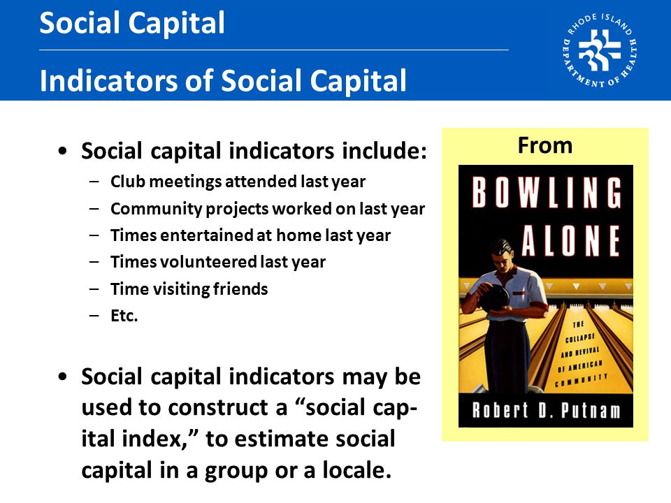 Social capital indicators include: –Club meetings attended last year –Community projects worked on last year –Times entertained at home last year –Times volunteered last year –Time visiting friends –Etc.