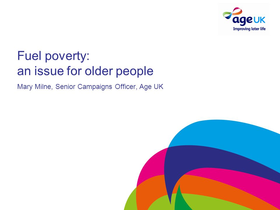 Fuel poverty: an issue for older people Mary Milne, Senior Campaigns Officer, Age UK