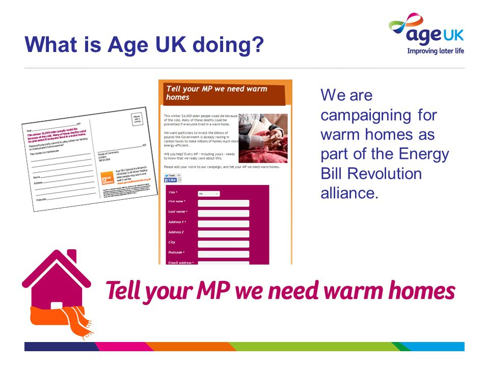 What is Age UK doing? We are campaigning for warm homes as part of the Energy Bill Revolution alliance.
