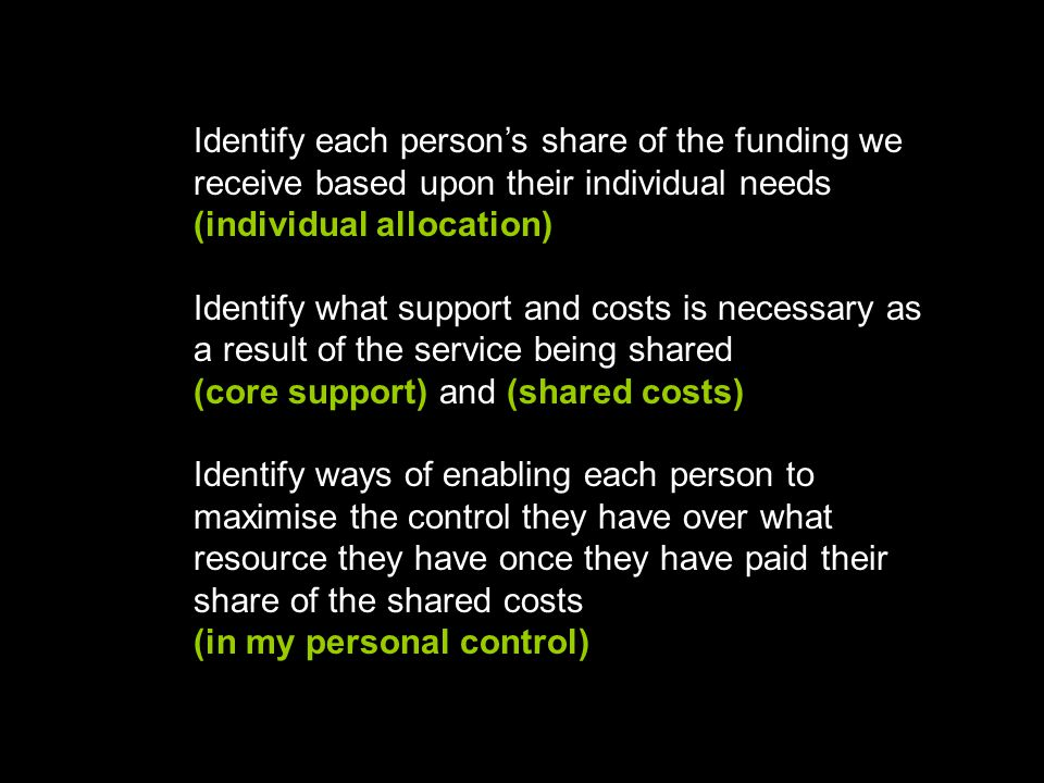 Identify each person's share of the funding we receive based upon their individual needs (individual allocation) Identify what support and costs is necessary as a result of the service being shared (core support) and (shared costs) Identify ways of enabling each person to maximise the control they have over what resource they have once they have paid their share of the shared costs (in my personal control)