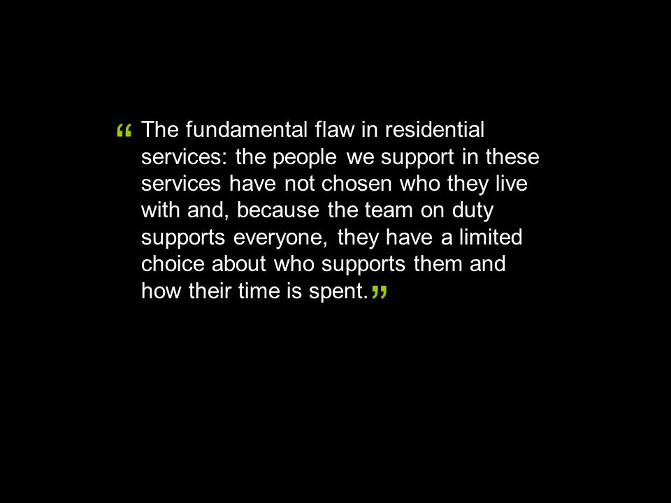 The fundamental flaw in residential services: the people we support in these services have not chosen who they live with and, because the team on duty supports everyone, they have a limited choice about who supports them and how their time is spent.