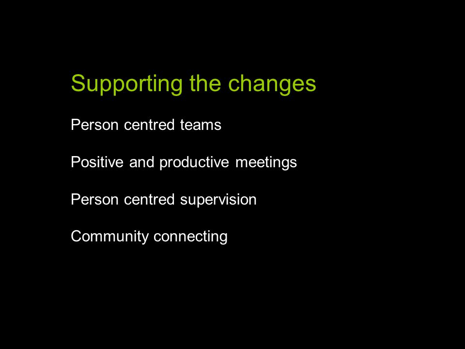 Supporting the changes Person centred teams Positive and productive meetings Person centred supervision Community connecting