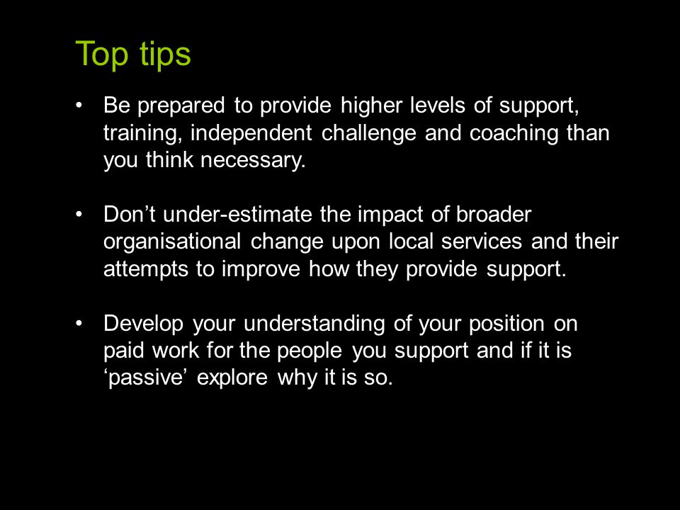 Top tips Be prepared to provide higher levels of support, training, independent challenge and coaching than you think necessary.