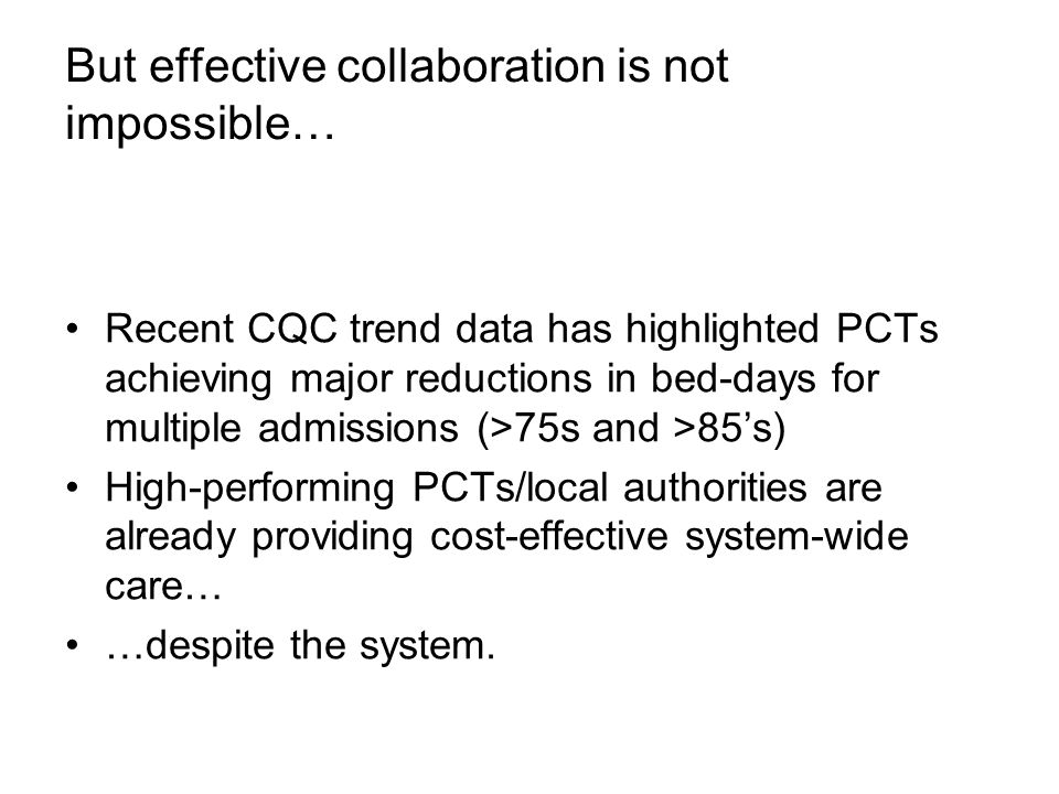 But effective collaboration is not impossible… Recent CQC trend data has highlighted PCTs achieving major reductions in bed-days for multiple admissions (>75s and >85's) High-performing PCTs/local authorities are already providing cost-effective system-wide care… …despite the system.