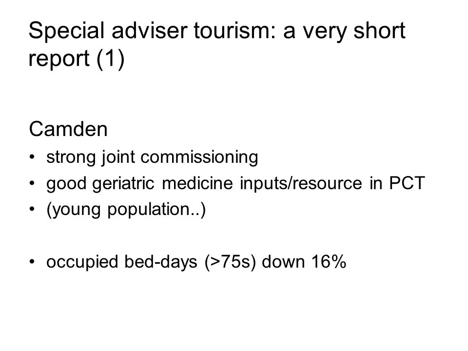 Special adviser tourism: a very short report (1) Camden strong joint commissioning good geriatric medicine inputs/resource in PCT (young population..) occupied bed-days (>75s) down 16%