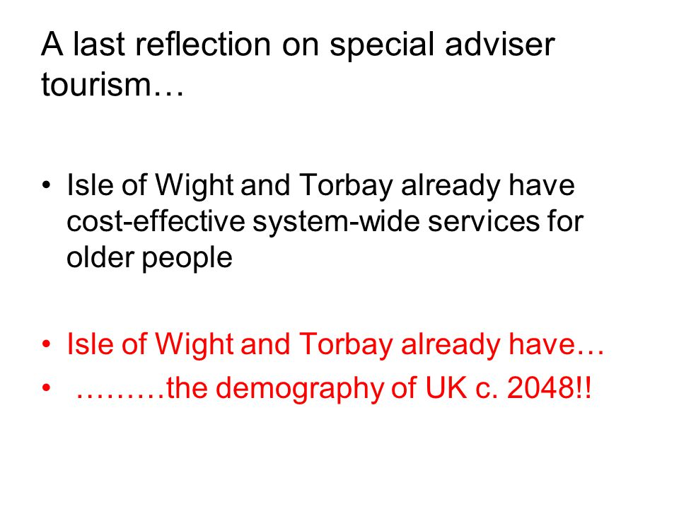 A last reflection on special adviser tourism… Isle of Wight and Torbay already have cost-effective system-wide services for older people Isle of Wight and Torbay already have… ………the demography of UK c.