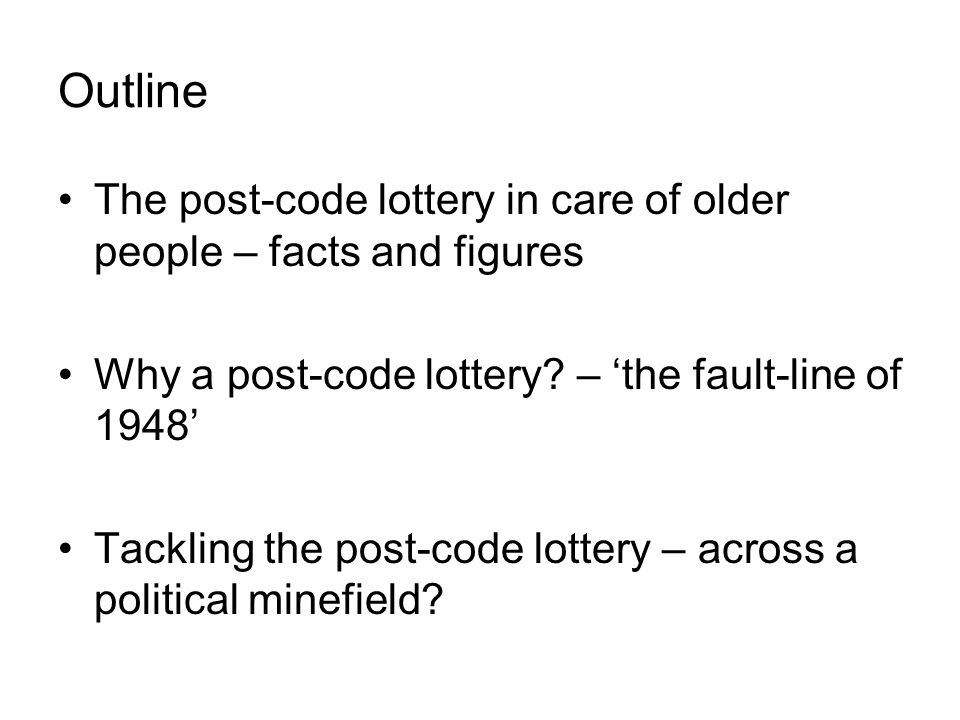 Outline The post-code lottery in care of older people – facts and figures Why a post-code lottery.