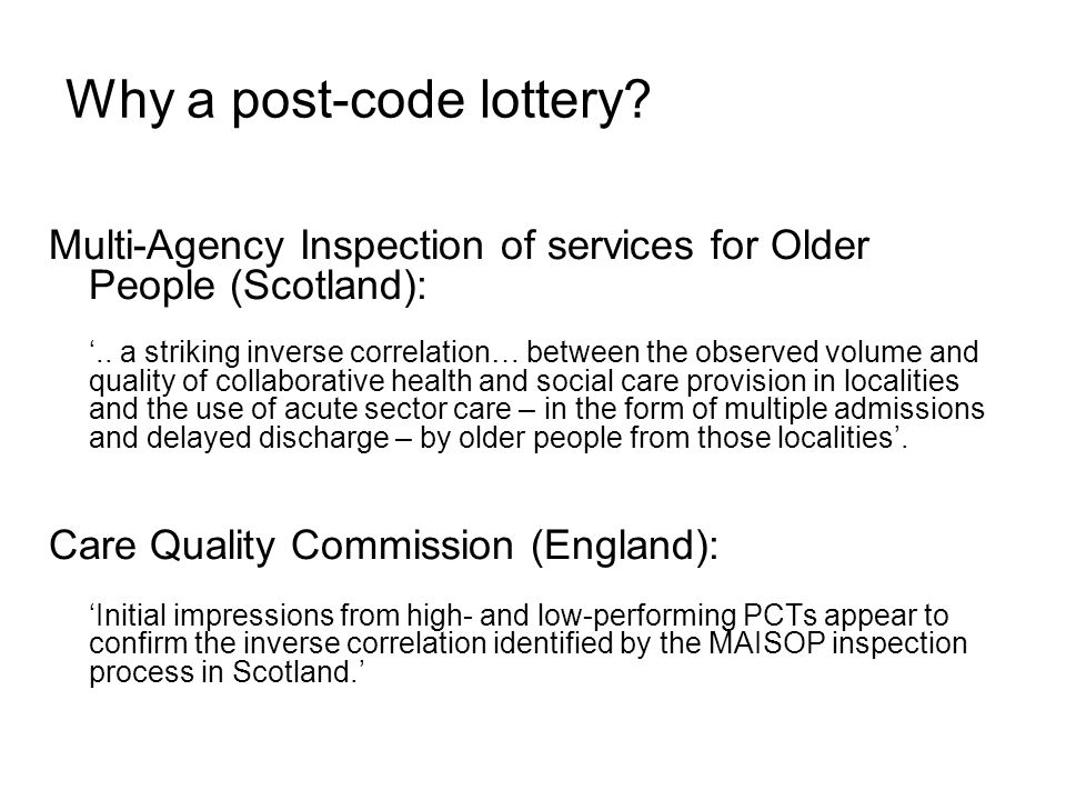 One contributing factor: a post-code lottery in the funding of social care Adult social care as % of total LA budget varies from: 21% to 43% in Metropolitan Authorities 25% to 40% in London Boroughs 30% to 53% in County LAs 28% to 42% in Unitary LAs Proportion spent on care home care for older people varies From 71% to 25% (national average 51%) (i.e.