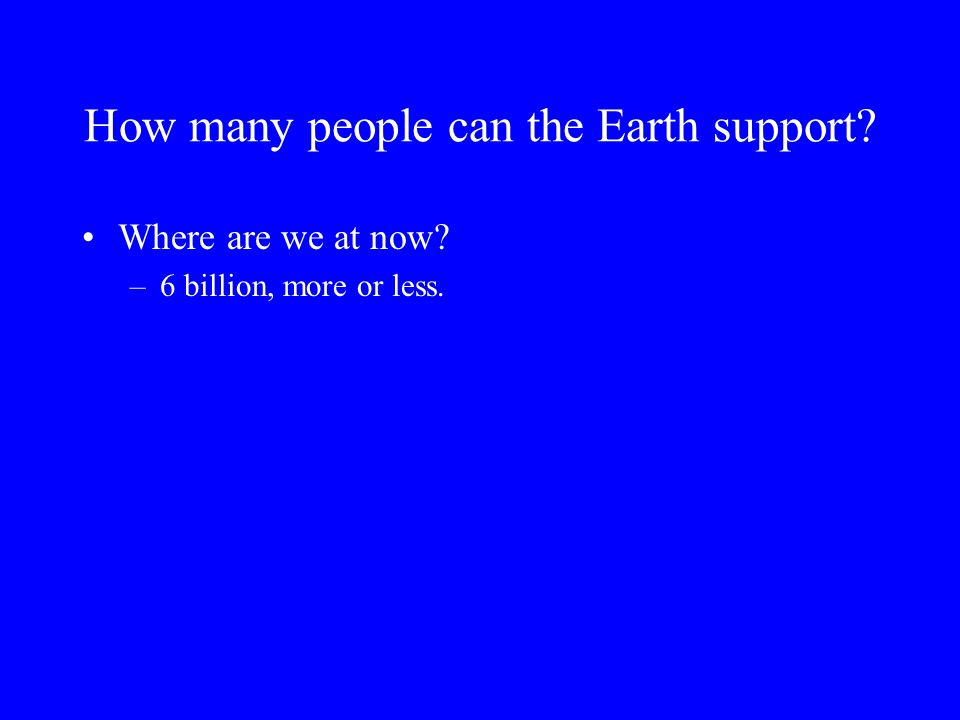 How many people can the Earth support? Where are we at now? –6 billion, more or less.