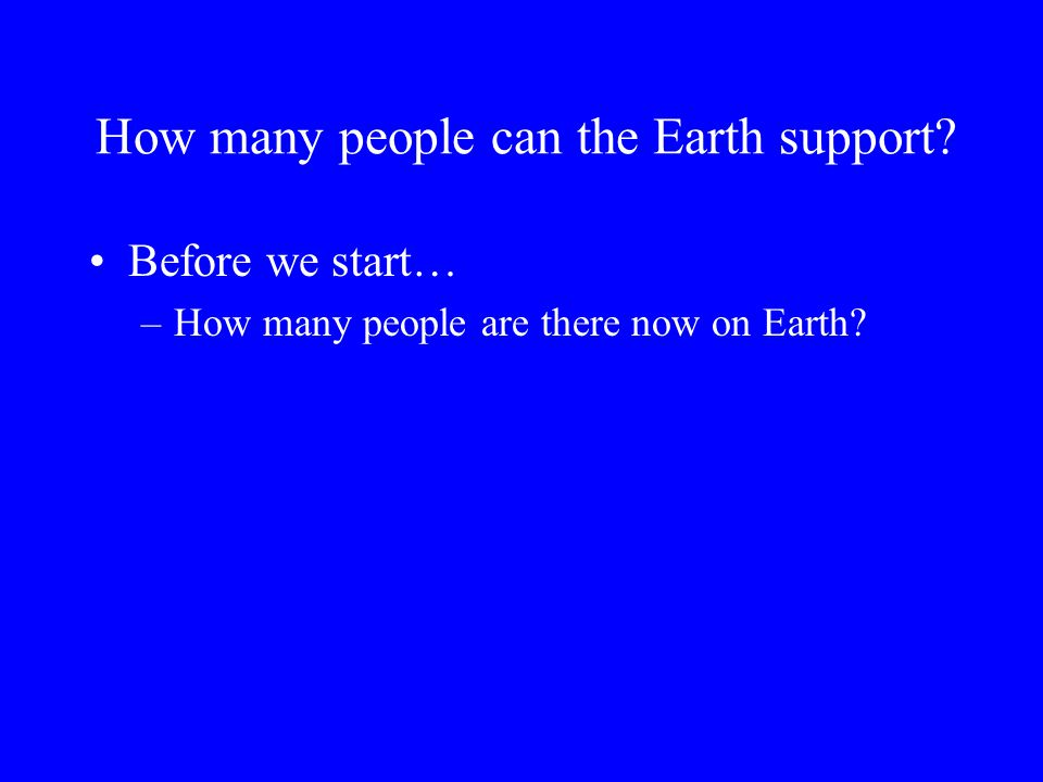 How many people can the Earth support? Before we start… –How many people are there now on Earth?