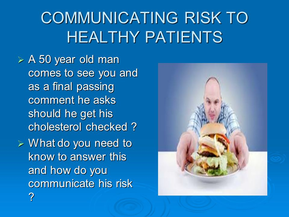 COMMUNICATING RISK TO HEALTHY PATIENTS  A 50 year old man comes to see you and as a final passing comment he asks should he get his cholesterol checked .