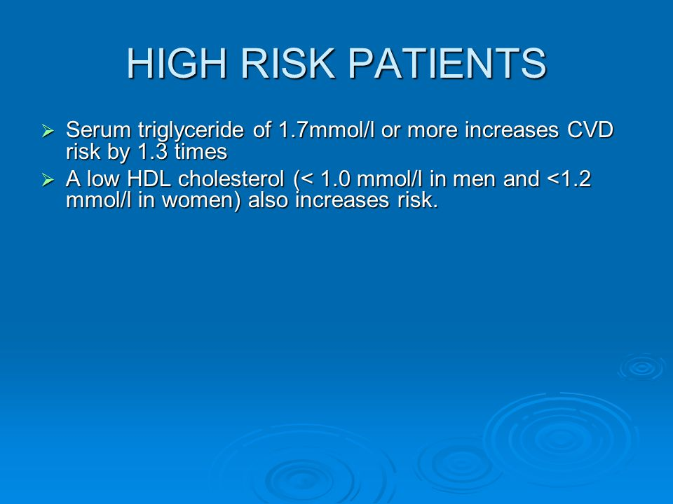 HIGH RISK PATIENTS  Serum triglyceride of 1.7mmol/l or more increases CVD risk by 1.3 times  A low HDL cholesterol (< 1.0 mmol/l in men and <1.2 mmol/l in women) also increases risk.