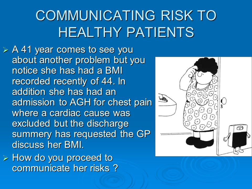 COMMUNICATING RISK TO HEALTHY PATIENTS  A 41 year comes to see you about another problem but you notice she has had a BMI recorded recently of 44.