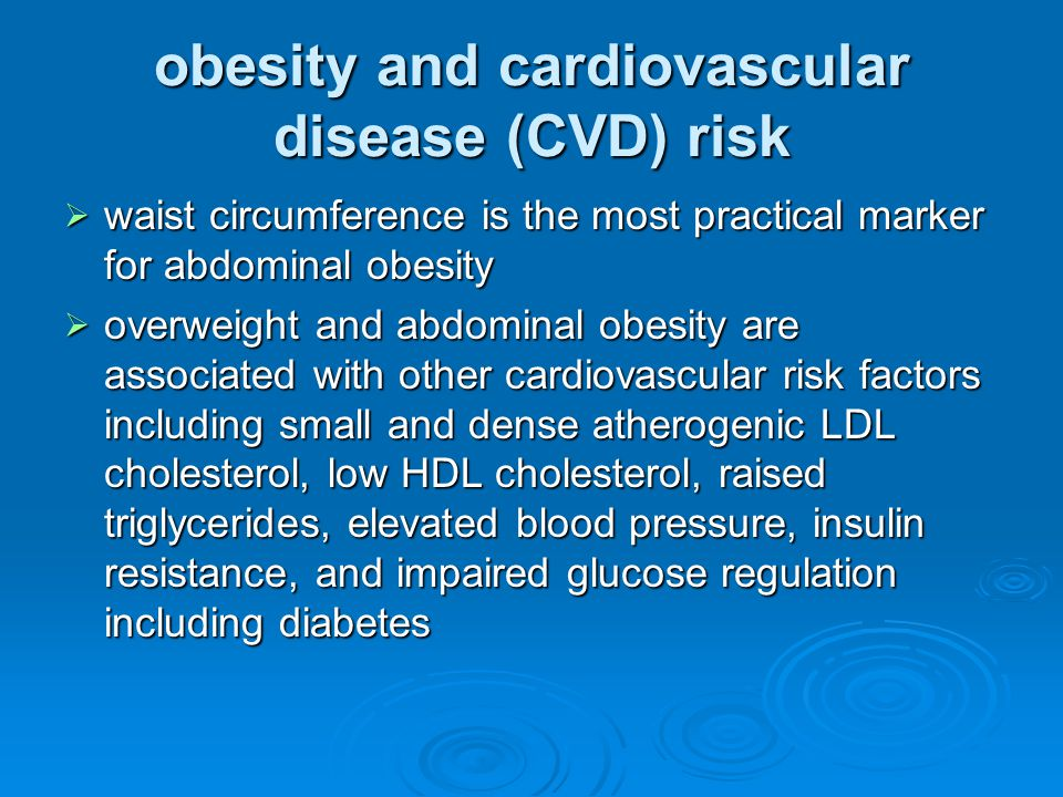 obesity and cardiovascular disease (CVD) risk  waist circumference is the most practical marker for abdominal obesity  overweight and abdominal obesity are associated with other cardiovascular risk factors including small and dense atherogenic LDL cholesterol, low HDL cholesterol, raised triglycerides, elevated blood pressure, insulin resistance, and impaired glucose regulation including diabetes