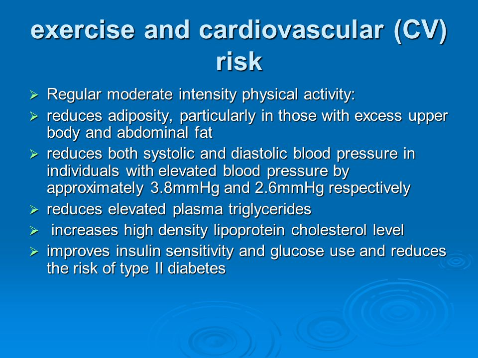 exercise and cardiovascular (CV) risk  Regular moderate intensity physical activity:  reduces adiposity, particularly in those with excess upper body and abdominal fat  reduces both systolic and diastolic blood pressure in individuals with elevated blood pressure by approximately 3.8mmHg and 2.6mmHg respectively  reduces elevated plasma triglycerides  increases high density lipoprotein cholesterol level  improves insulin sensitivity and glucose use and reduces the risk of type II diabetes