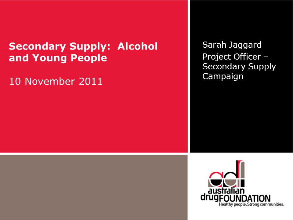 Secondary Supply: Alcohol and Young People 10 November 2011 Sarah Jaggard Project Officer – Secondary Supply Campaign