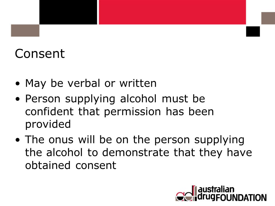 Consent May be verbal or written Person supplying alcohol must be confident that permission has been provided The onus will be on the person supplying the alcohol to demonstrate that they have obtained consent