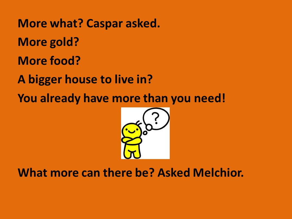 More what.Caspar asked. More gold. More food. A bigger house to live in.