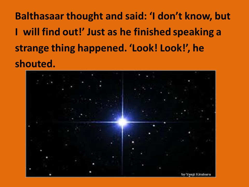 Balthasaar thought and said: 'I don't know, but I will find out!' Just as he finished speaking a strange thing happened.