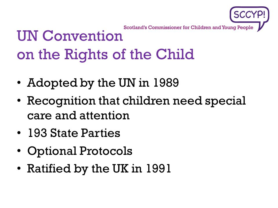 Adopted by the UN in 1989 Recognition that children need special care and attention 193 State Parties Optional Protocols Ratified by the UK in 1991 UN