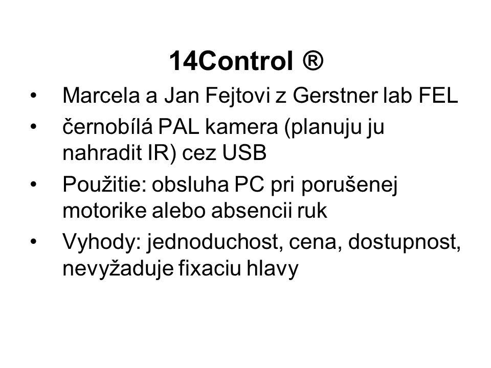 14Control ® Marcela a Jan Fejtovi z Gerstner lab FEL černobílá PAL kamera (planuju ju nahradit IR) cez USB Použitie: obsluha PC pri porušenej motorike alebo absencii ruk Vyhody: jednoduchost, cena, dostupnost, nevyžaduje fixaciu hlavy