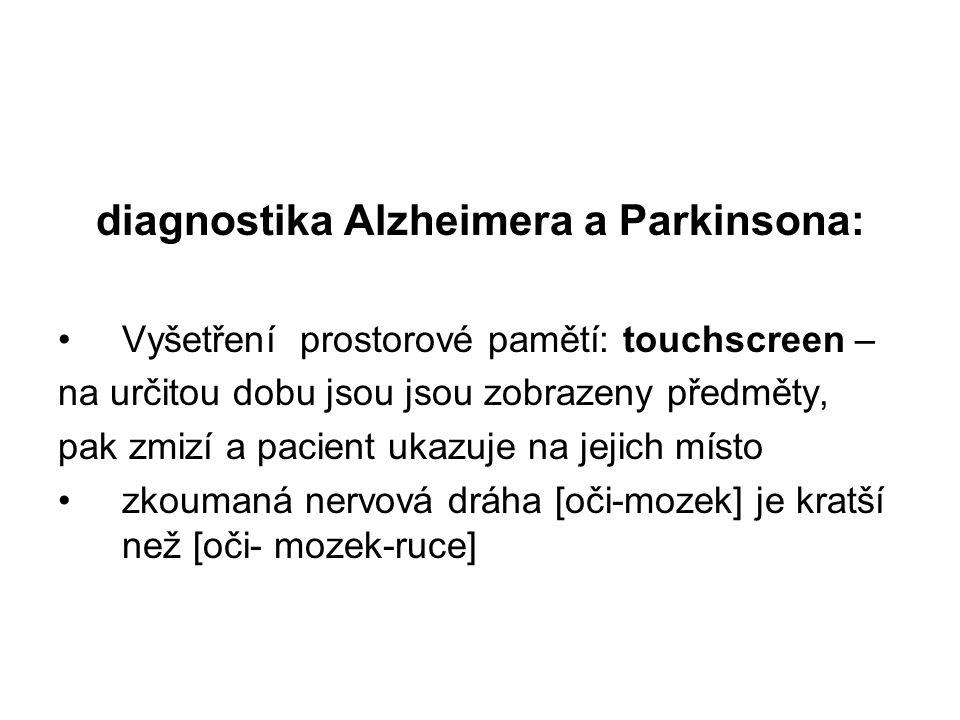 diagnostika Alzheimera a Parkinsona: Vyšetření prostorové pamětí: touchscreen – na určitou dobu jsou jsou zobrazeny předměty, pak zmizí a pacient ukazuje na jejich místo zkoumaná nervová dráha [oči-mozek] je kratší než [oči- mozek-ruce]