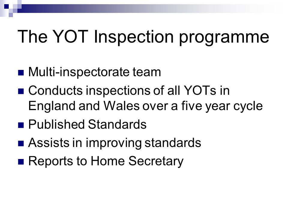 The YOT Inspection programme Multi-inspectorate team Conducts inspections of all YOTs in England and Wales over a five year cycle Published Standards Assists in improving standards Reports to Home Secretary