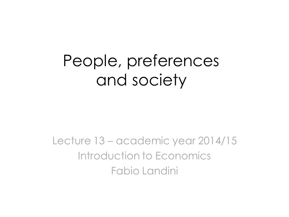 People, preferences and society Lecture 13 – academic year 2014/15 Introduction to Economics Fabio Landini