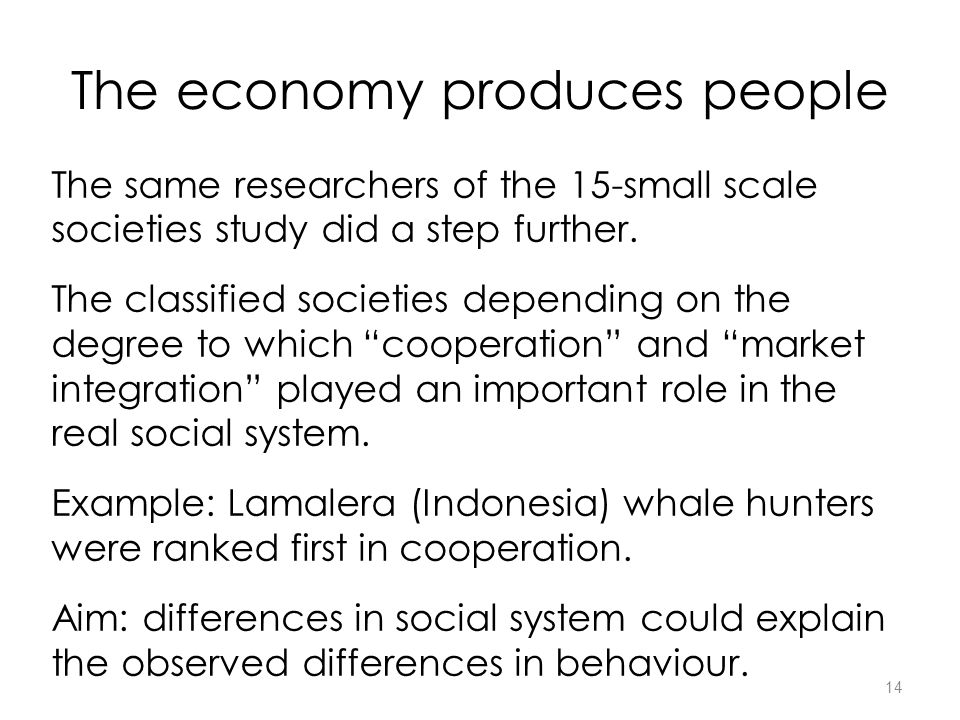 14 The economy produces people The same researchers of the 15-small scale societies study did a step further.