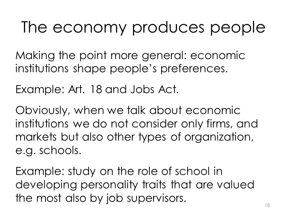 16 The economy produces people Making the point more general: economic institutions shape people's preferences.