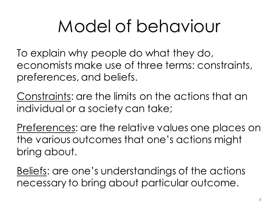 4 Model of behaviour To explain why people do what they do, economists make use of three terms: constraints, preferences, and beliefs.