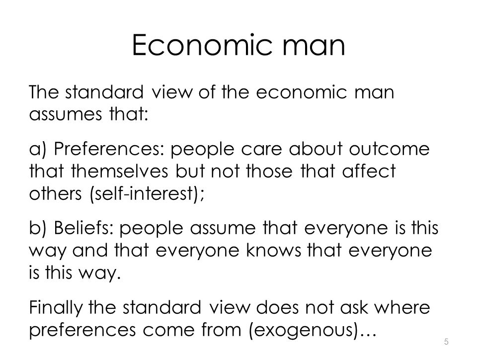 5 Economic man The standard view of the economic man assumes that: a) Preferences: people care about outcome that themselves but not those that affect others (self-interest); b) Beliefs: people assume that everyone is this way and that everyone knows that everyone is this way.