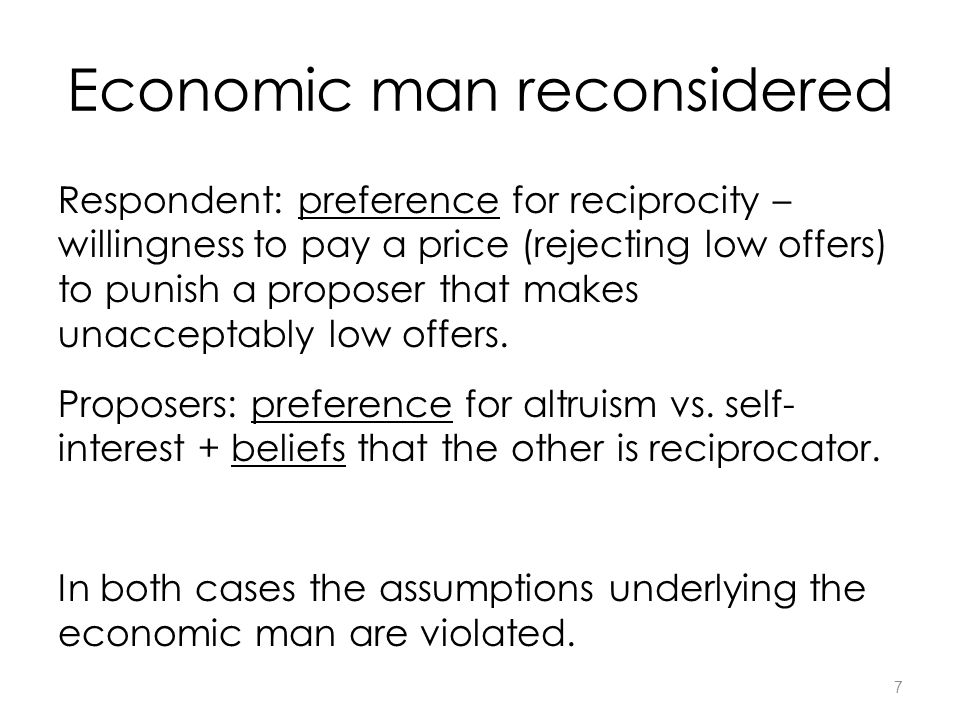 7 Economic man reconsidered Respondent: preference for reciprocity – willingness to pay a price (rejecting low offers) to punish a proposer that makes unacceptably low offers.