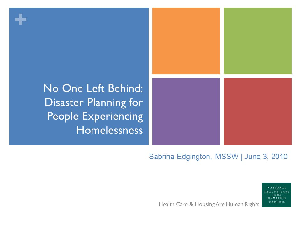 + No One Left Behind: Disaster Planning for People Experiencing Homelessness Health Care & Housing Are Human Rights Sabrina Edgington, MSSW | June 3,