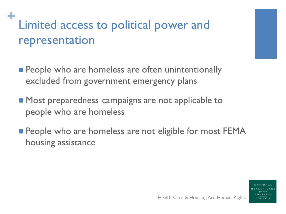 + Limited access to political power and representation People who are homeless are often unintentionally excluded from government emergency plans Most preparedness campaigns are not applicable to people who are homeless People who are homeless are not eligible for most FEMA housing assistance Health Care & Housing Are Human Rights