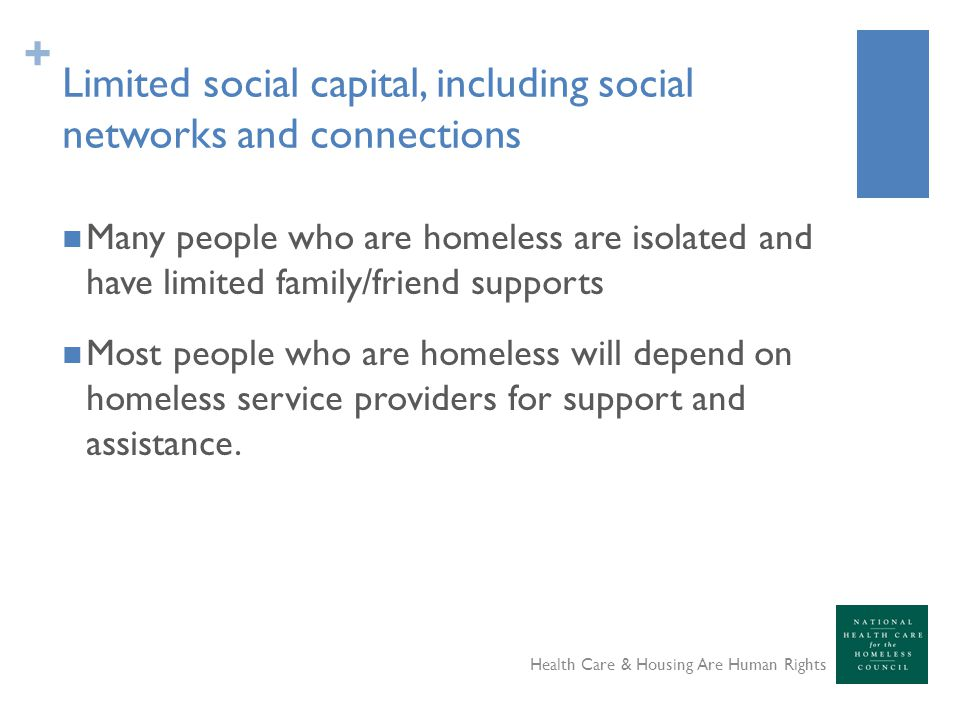 + Limited social capital, including social networks and connections Many people who are homeless are isolated and have limited family/friend supports Most people who are homeless will depend on homeless service providers for support and assistance.