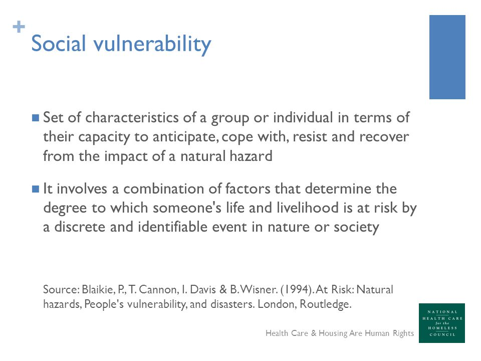 + Social vulnerability Set of characteristics of a group or individual in terms of their capacity to anticipate, cope with, resist and recover from the impact of a natural hazard It involves a combination of factors that determine the degree to which someone s life and livelihood is at risk by a discrete and identifiable event in nature or society Source: Blaikie, P., T.