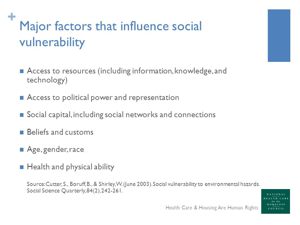 + Major factors that influence social vulnerability Access to resources (including information, knowledge, and technology) Access to political power and representation Social capital, including social networks and connections Beliefs and customs Age, gender, race Health and physical ability Source: Cutter, S., Boruff, B., & Shirley, W.