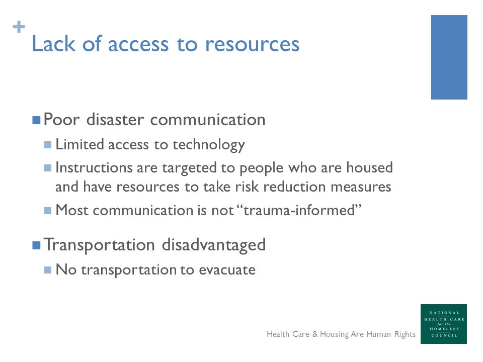 + Lack of access to resources Poor disaster communication Limited access to technology Instructions are targeted to people who are housed and have res