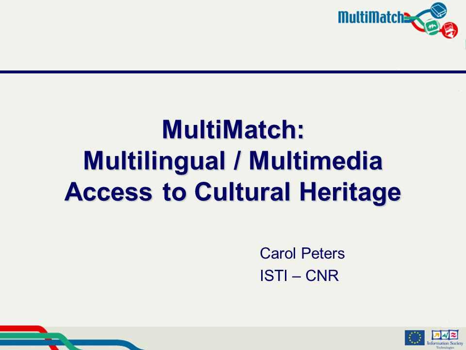 MultiMatch: Multilingual / Multimedia Access to Cultural Heritage Carol Peters ISTI – CNR