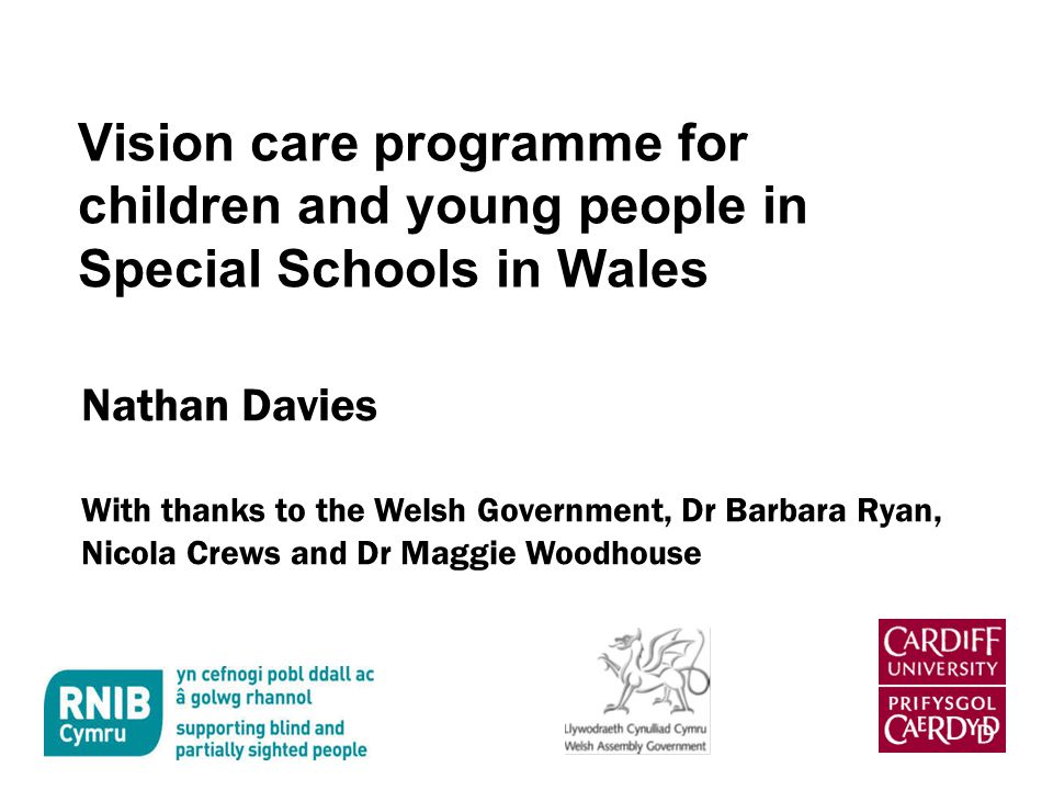 Vision care programme for children and young people in Special Schools in Wales Nathan Davies With thanks to the Welsh Government, Dr Barbara Ryan, Nicola Crews and Dr Maggie Woodhouse