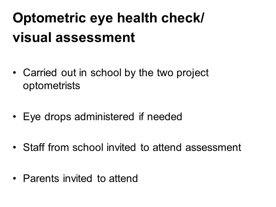 Optometric eye health check/ visual assessment Carried out in school by the two project optometrists Eye drops administered if needed Staff from school invited to attend assessment Parents invited to attend