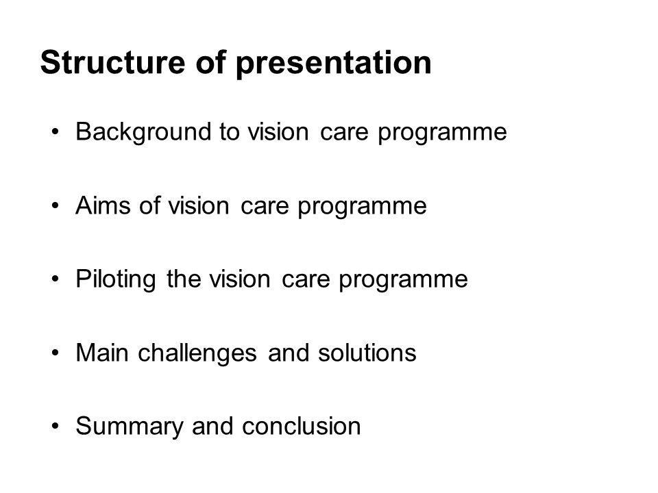 Structure of presentation Background to vision care programme Aims of vision care programme Piloting the vision care programme Main challenges and solutions Summary and conclusion