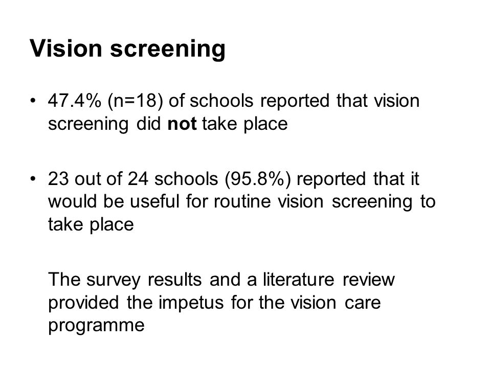 Vision screening 47.4% (n=18) of schools reported that vision screening did not take place 23 out of 24 schools (95.8%) reported that it would be useful for routine vision screening to take place The survey results and a literature review provided the impetus for the vision care programme