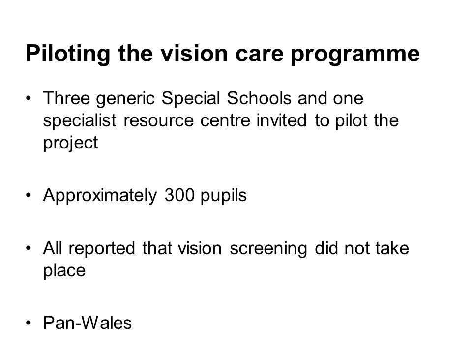 Piloting the vision care programme Three generic Special Schools and one specialist resource centre invited to pilot the project Approximately 300 pupils All reported that vision screening did not take place Pan-Wales