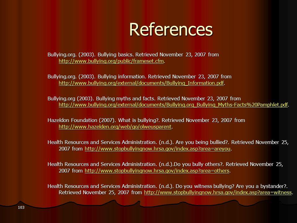 References Bullying.org. (2003). Bullying basics. Retrieved November 23, 2007 from http://www.bullying.org/public/frameset.cfm. http://www.bullying.or
