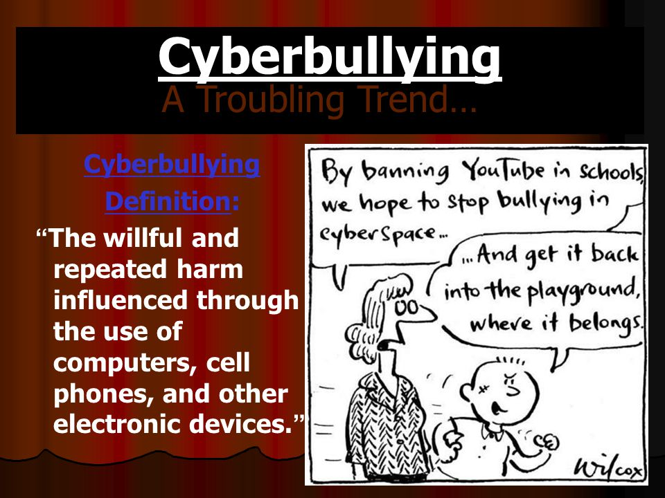 Cyberbullying Cyberbullying Definition: The willful and repeated harm influenced through the use of computers, cell phones, and other electronic devices. A Troubling Trend…